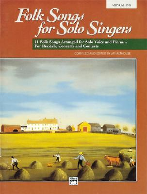 Folk Songs for Solo Singers, Vol 1: 11 Folk Songs Arranged for Solo Voice and Piano . . . For Recitals, Concerts, and Contests (Medium Low Voice), Althouse, Jay [Editor]