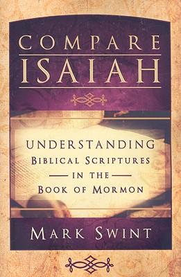 Compare Isaiah: Understanding Biblical Scriptures in the Book of Mormon, MARK SWINT