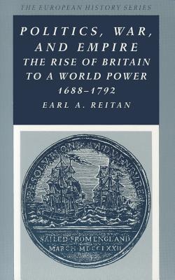 Politics, War, and Empire: The Rise of Britain to a World Power, 1688-1792 (European History), Reitan, Earl A