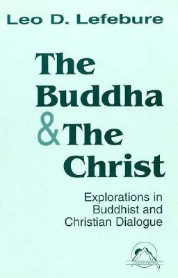 The Buddha and the Christ: Explorations in Buddhist and Christian Dialogue (Faith Meets Faith), LEO D. LEFEBURE