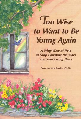 Image for TOO WISE TO WANT TO BE YOUNG AGAIN : A WITTY VIEW OF HOW TO STOP COUNTING THE YEARS AND START LIVING THEM