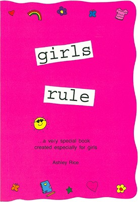 Girls Rule : ...A Very Special Book Created Especially for Girls, ASHLEY RICE