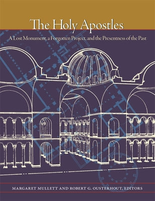 Image for The Holy Apostles: A Lost Monument, a Forgotten Project, and the Presentness of the Past (Dumbarton Oaks Byzantine Symposia and Colloquia)