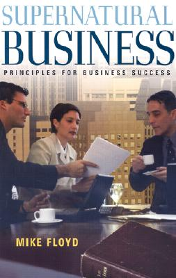 Supernatural Business: Principles for Business Success, Floyd, Mike