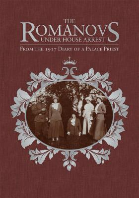 The Romanovs Under House Arrest: From the 1917 Diary of a Palace Priest, Afanasy I. Belyaev, Victor Potapov