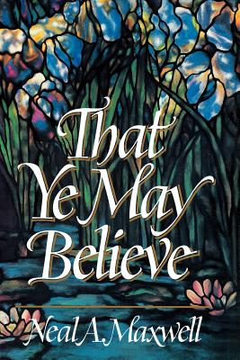 That Ye May Believe, NEAL A. MAXWELL