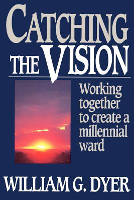 Catching the vision: Working together to create a millennial ward, WILLIAM G DYER
