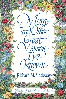 Mom-And Other Great Women I'Ve Known, RICHARD M. SIDDOWAY