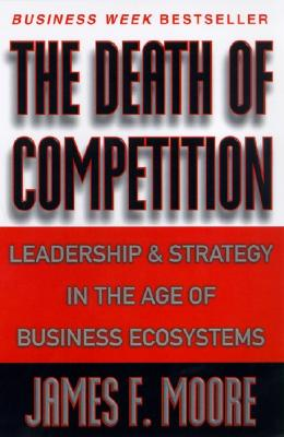 Image for The Death of Competition: Leadership and Strategy in the Age of Business Ecosystems