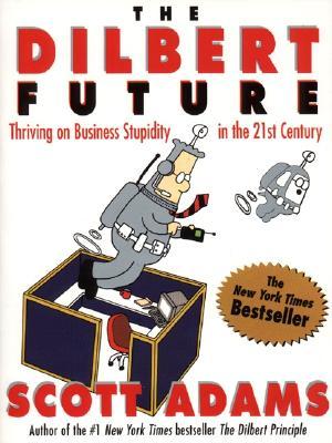 The Dilbert Future: Thriving On Business Stupidity, Adams, Scott