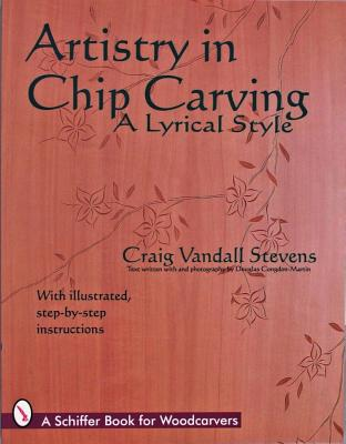 Artistry in Chip Carving: A Lyrical Style (Schiffer Book for the Hobbyist), Stevens, Craig Vandall
