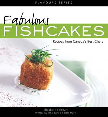 Fabulous Fishcakes: Recipes from Canada's Best Chefs, Second Edition, Feltham, Elizabeth