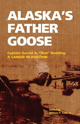 Image for Alaska's Father Goose: Capt. Gerald A. (Bud) Bodding: a Career in Aviation