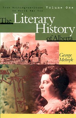 The Literary History of Alberta: From Writing on Stone to World War Two, Melnyk, George