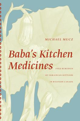 Baba's Kitchen Medicine: Folk Remedies of Ukrainian Settlers in Western Canada, Mucz Michael