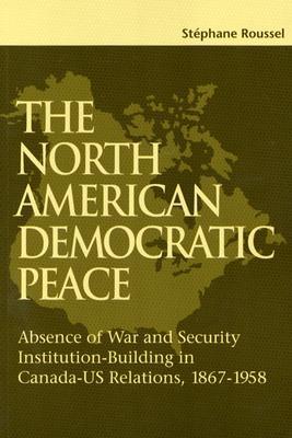 Image for The North American Democratic Peace: Absence of War and Security Institutions Building in Canadians-U.S.  Relations (1867-1958) (Volume 89) (Queen's Policy Studies Series)