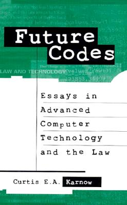 Future Codes: Essays in Advanced Computer Technology and the Law (Intellectual Property Series, Computing Library), Curtis E. A. Karnow