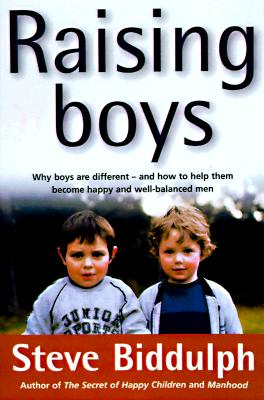 Raising Boys: Why Boys Are Different-And How to Help Them Become Happy and Well-Balanced Men, STEVE BIDDULPH