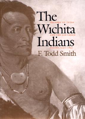 The Wichita Indians: Traders of Texas and the Southern Plains, 1540-1845 (Volume 87) (Centennial Series of the Association of Former Students, Texas A&M University), F. Todd Smith
