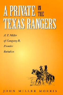 A Private in the Texas Rangers: A.T. Miller of Company B, Frontier Battalion (Canseco-Keck History Series - Number Three), Morris, John Miller