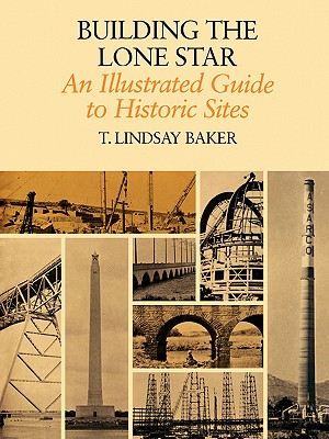 Building the Lone Star: An Illustrated Guide to Historic Sites (Centennial Series of the Association of Former Students, Texas A&M University), Baker, T. Lindsay