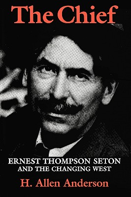 Image for The Chief: Ernest Thompson Seton and the Changing West (Centennial Series of the Association of Former Students, Texas A&M University)