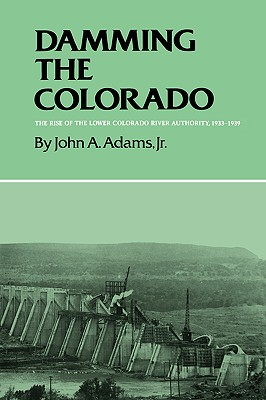Image for Damming the Colorado: The Rise of the Lower Colorado River Authority, 1933-1939 (Volume 35) (Centennial Series of the Association of Former Students, Texas A&M University)