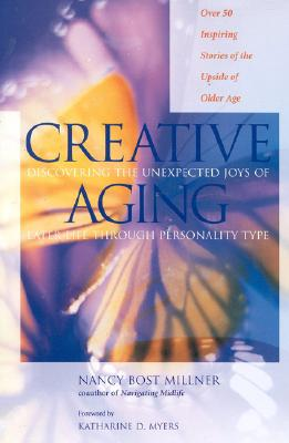 Creative Aging: Discovering the Unexpected Joys of Later Life Through Personality Type, Nancy Bost Miller