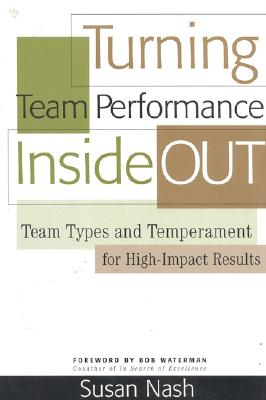 Turning Team Performance Inside Out: Team Types and Temperament for High-Impact Results, Nash, Susan