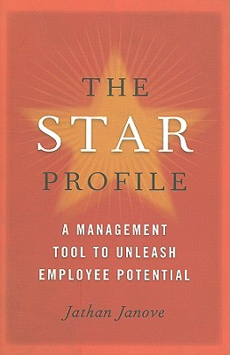 The Star Profile: A Management Tool to Unleash Employee Potential, Jathan Janove