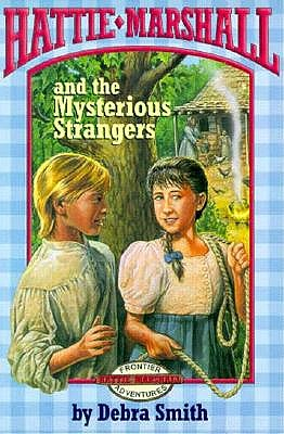 Image for Hattie Marshall and the Mysterious Strangers (Smith, Debra, Hattie Marshall Frontier Adventures, Bk. 3.)