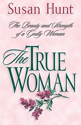 Image for The True Woman: The Beauty and Strength of a Godly Woman