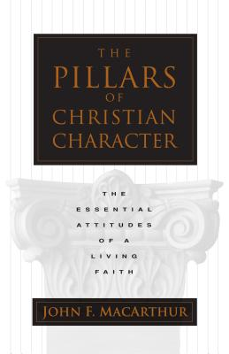 The Pillars of Christian Character: The Essential Attitudes of a Living Faith, MacArthur, John