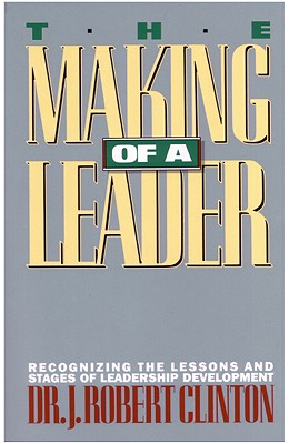 The Making of a Leader: Recognizing the Lessons and Stages of Leadership Development, Clinton, Robert