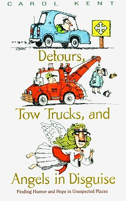 Detours, Tow Trucks, and Angels in Disguise: Finding Humor and Hope in Unexpected Places, Kent, Carol