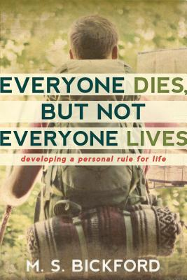 Everyone Dies, but Not Everyone Lives: Developing a Personal Rule for Life, M. S. Bickford