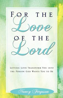 For the Love of the Lord: Letting Love Transform You into the Person God Wants You to Be, Nancy Ferguson