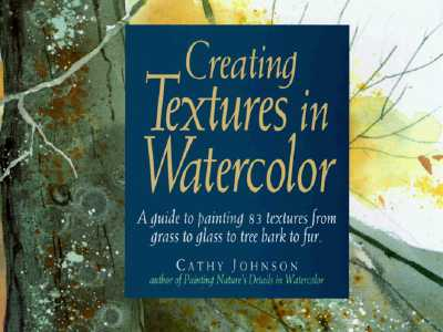 Image for Creating Textures in Watercolor: A Guide to Painting 83 Textures from Grass to Glass to Tree Bark to Fur
