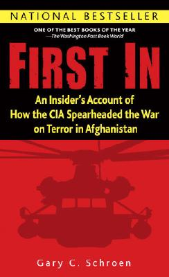 First In: An Insider's Account of How the CIA Spearheaded the War on Terror in Afghanistan, Gary Schroen