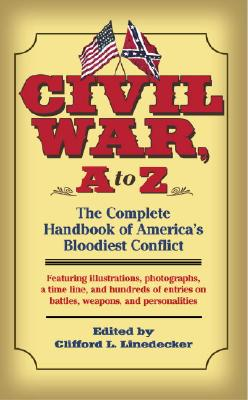 """Civil War, A To Z : The Complete Handbook Of Americas Bloodiest Conflict : Featuring illustrations, photographs, a time line, and hundreds of enetries on battles, weapon"", ""LINEDECKER, CLIFFORD L."""