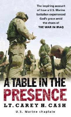 A Table in the Presence: The Inspiring Account of How a U.S. Marine Battalion Experiences God's Grace Amid the Chaos of the War in Iraq, Cash, Lt. Carey H.