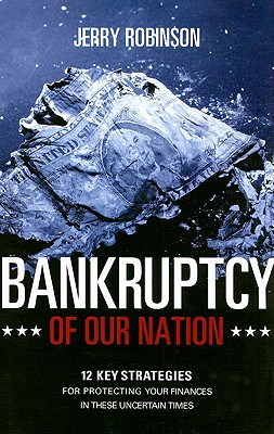 Bankruptcy of Our Nation: 12 Key Strategies for Protecting Your Finances in These Uncertain Times, Jerry Robinson