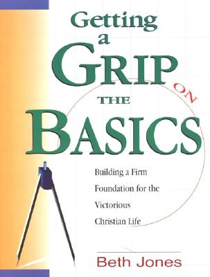 Image for Getting a Grip on the Basics: Building a Firm Foundation for the Victorious Christian Life