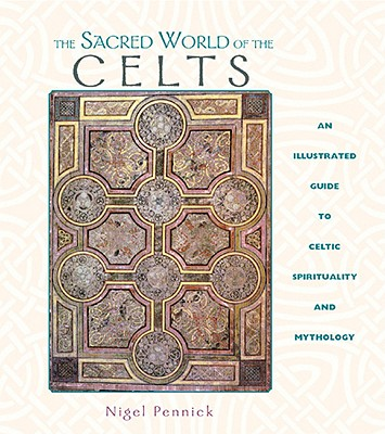 Image for The Sacred World of the Celts: An Illustrated Guide to Celtic Spirituality and Mythology