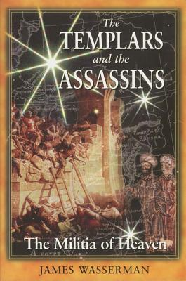 Templars and the Assassins : The Militia of Heaven, JAMES WASSERMAN