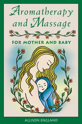 Aromatherapy and Massage for Mother and Baby, England R.N., Allison
