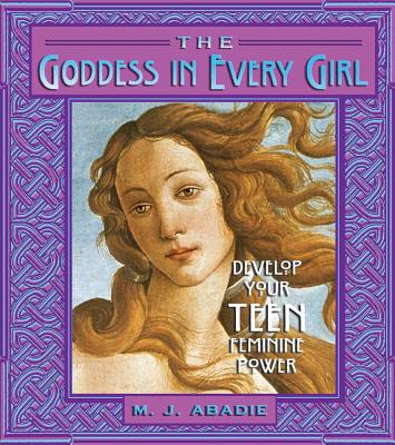 Image for Goddess In Every Girl: Develop Your Teen Feminine Power