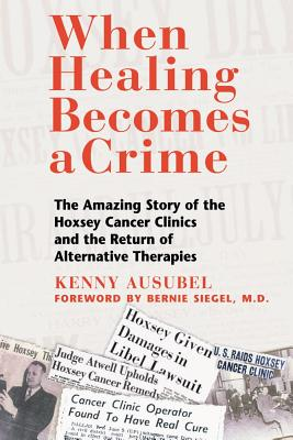 Image for When Healing Becomes a Crime: The Amazing Story of the Hoxsey Cancer Clinics and the Return of Alternative Therapies