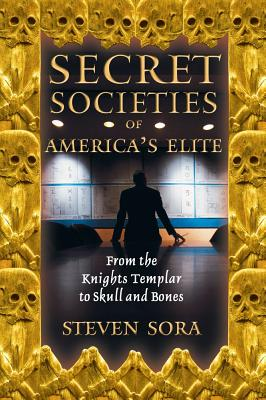Secret Societies of America's Elite: From the Knights Templar to Skull and Bones, Steven Sora