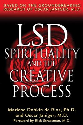 LSD, Spirituality, and the Creative Process: Based on the Groundbreaking Research of Oscar Janiger, M.D., Marlene Dobkin de Rios; Oscar Janiger; Rick Strassman [Foreword]